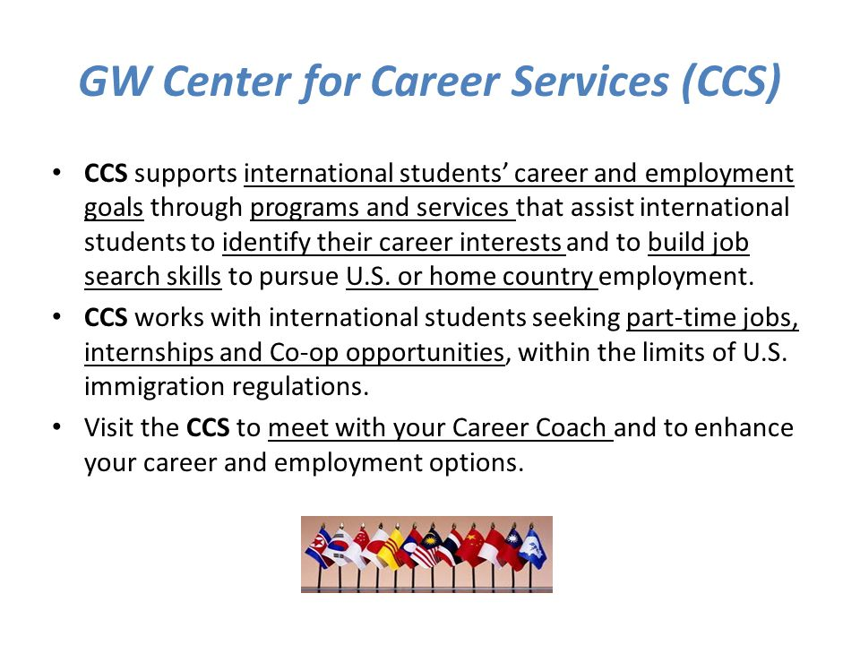 GW Center for Career Services (CCS) CCS supports international students' career and employment goals through programs and services that assist international students to identify their career interests and to build job search skills to pursue U.S.