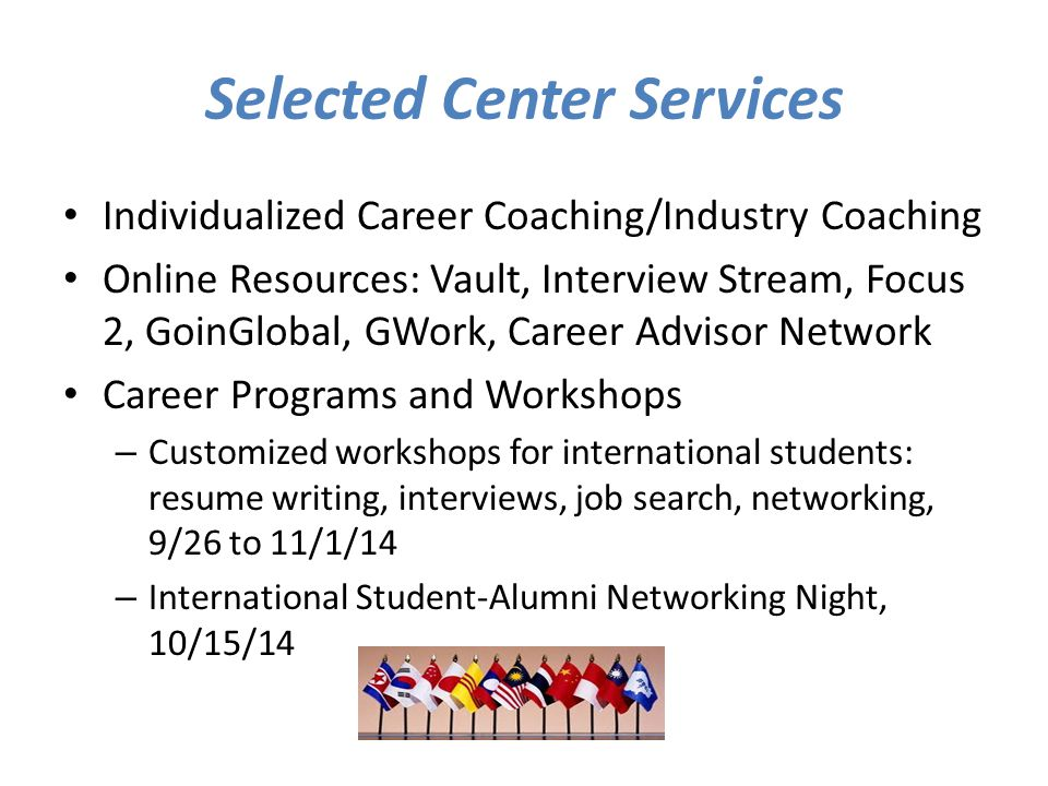 Selected Center Services Individualized Career Coaching/Industry Coaching Online Resources: Vault, Interview Stream, Focus 2, GoinGlobal, GWork, Career Advisor Network Career Programs and Workshops – Customized workshops for international students: resume writing, interviews, job search, networking, 9/26 to 11/1/14 – International Student-Alumni Networking Night, 10/15/14