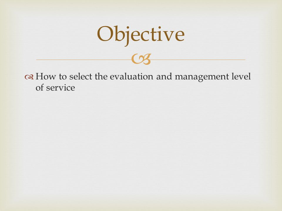   How to select the evaluation and management level of service Objective