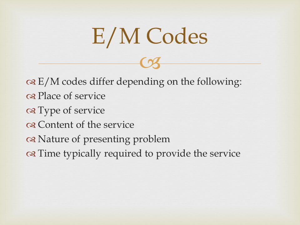   E/M codes differ depending on the following:  Place of service  Type of service  Content of the service  Nature of presenting problem  Time typically required to provide the service E/M Codes