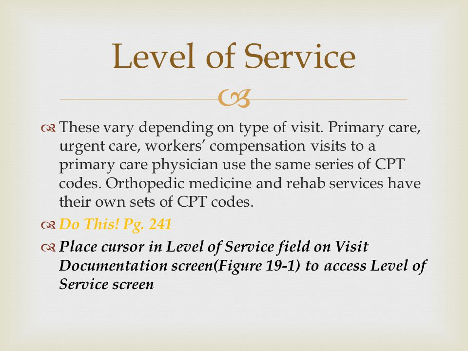   Figure 19-2  Click following checkboxes for key components of the E/M level of service code:  History: CC-this component means that physician reviewed chief complaint(CC) with patient,asked patient about history of present illness/injury(HPI), reviewed patient's past history of similar injuries(P) and reviewed history of patient's problem system (Prob Sys)and multiple other systems (Mult Other Sys)  Exam: this component means physician examined affected body area and other related systems  Decision-Making: This component means physician selected one diagnosis for the patient's condition and reviewed the area and accessed the risk of long term complications  After clicking checkboxes click Submit button to accept choices Level of Service Screen