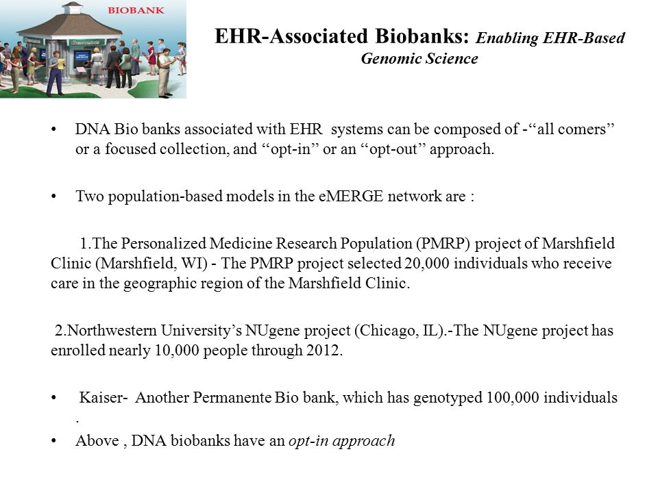 EHR-Associated Biobanks: Enabling EHR-Based Genomic Science DNA Bio banks associated with EHR systems can be composed of -''all comers'' or a focused