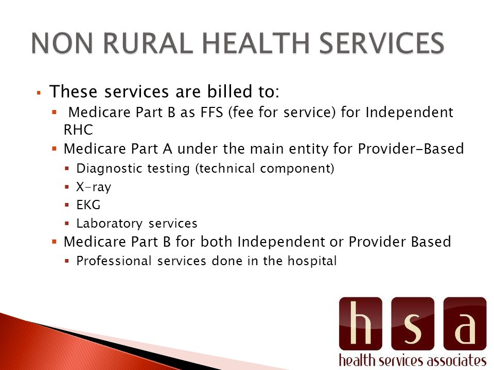  These services are billed to:  Medicare Part B as FFS (fee for service) for Independent RHC  Medicare Part A under the main entity for Provider-Based  Diagnostic testing (technical component)  X-ray  EKG  Laboratory services  Medicare Part B for both Independent or Provider Based  Professional services done in the hospital