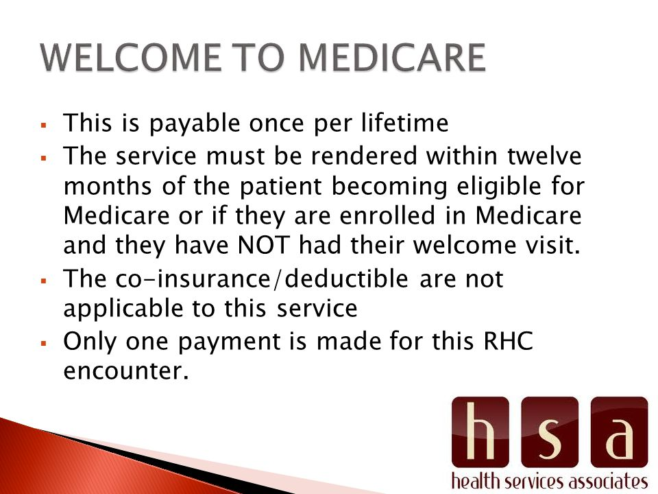  This is payable once per lifetime  The service must be rendered within twelve months of the patient becoming eligible for Medicare or if they are enrolled in Medicare and they have NOT had their welcome visit.