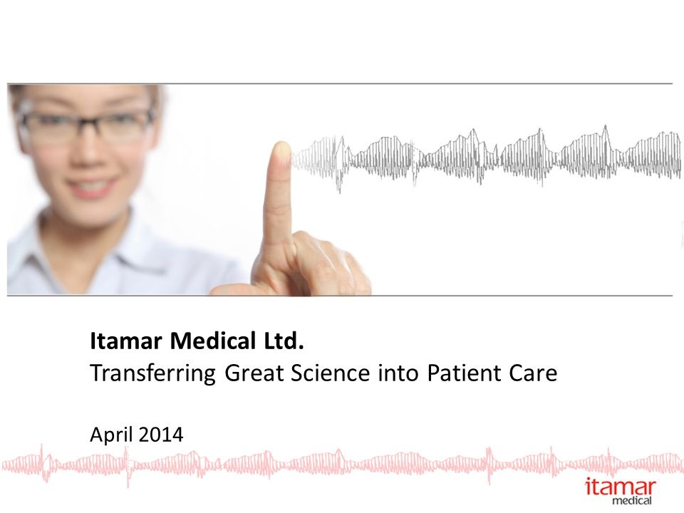 Itamar Medical Ltd. Transferring Great Science into Patient Care April 2014