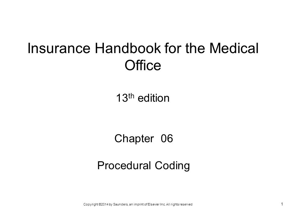 Copyright ©2014 by Saunders, an imprint of Elsevier Inc. All rights reserved 1 Chapter 06 Procedural Coding Insurance Handbook for the Medical Office