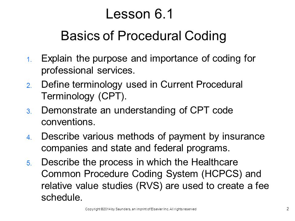 Copyright ©2014 by Saunders, an imprint of Elsevier Inc. All rights reserved Basics of Procedural Coding 1. Explain the purpose and importance of codi