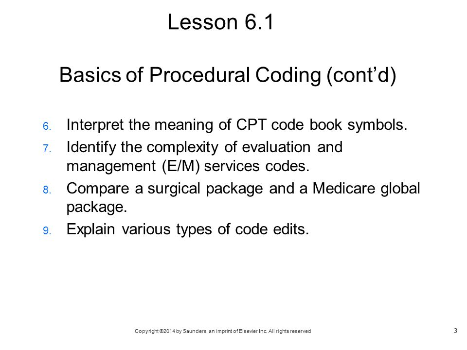 Copyright ©2014 by Saunders, an imprint of Elsevier Inc. All rights reserved Basics of Procedural Coding (cont'd) 6. Interpret the meaning of CPT code