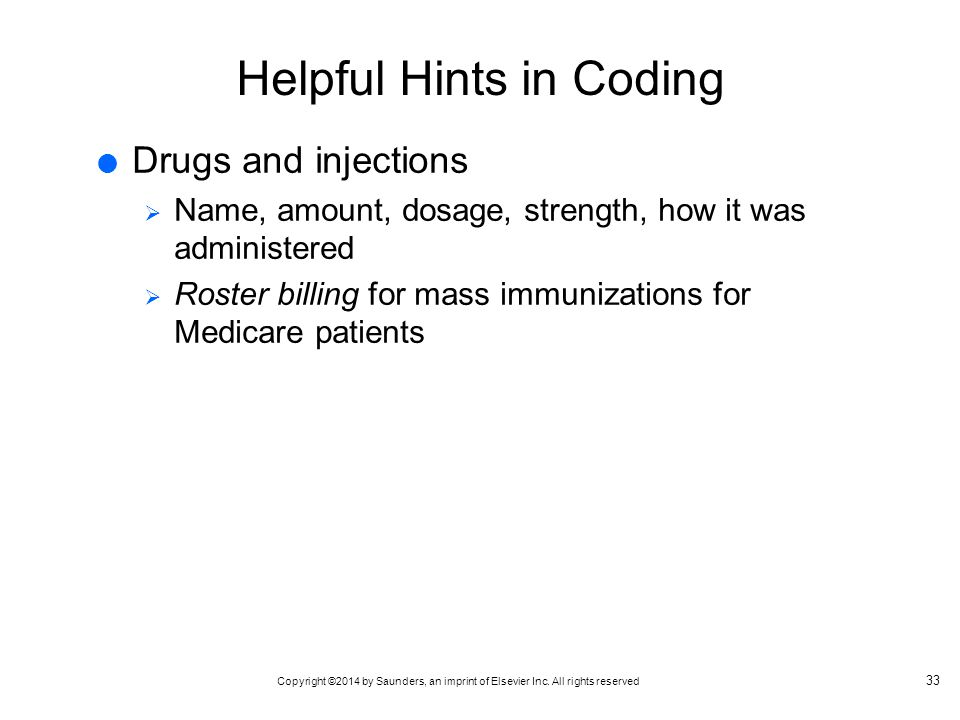 Copyright ©2014 by Saunders, an imprint of Elsevier Inc. All rights reserved Helpful Hints in Coding  Drugs and injections  Name, amount, dosage, st