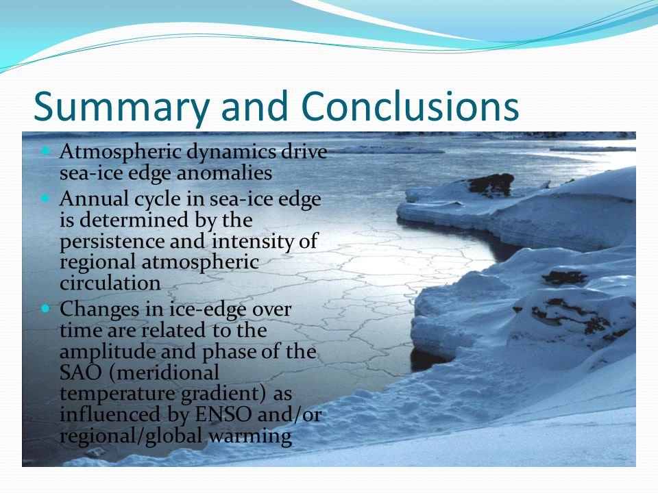 Summary and Conclusions Atmospheric dynamics drive sea-ice edge anomalies Annual cycle in sea-ice edge is determined by the persistence and intensity of regional atmospheric circulation Changes in ice-edge over time are related to the amplitude and phase of the SAO (meridional temperature gradient) as influenced by ENSO and/or regional/global warming
