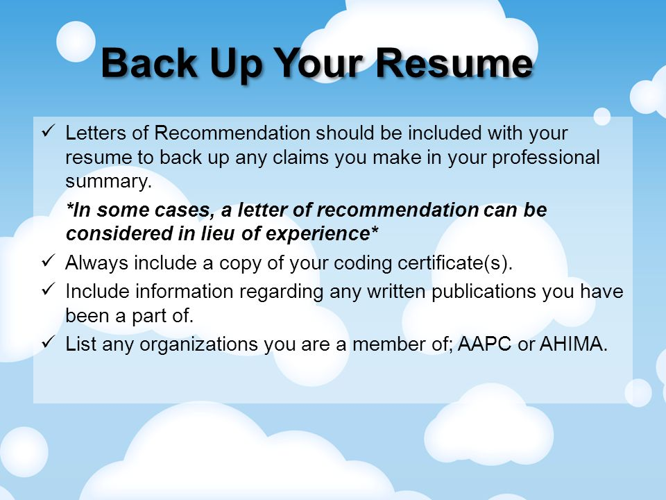 Back Up Your Resume Letters of Recommendation should be included with your resume to back up any claims you make in your professional summary.
