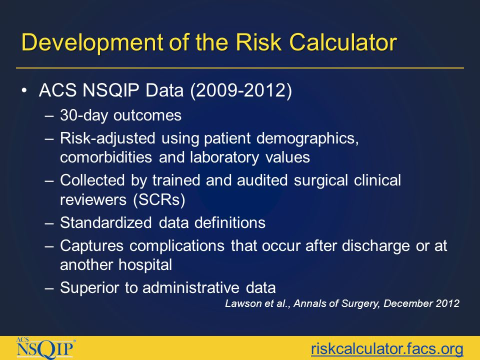 riskcalculator.facs.org Development of the Risk Calculator 1,414,006 patients (393 hospitals) All surgical subspecialties (1,557 CPT codes) 21 pre-operative factors  10 outcomes Similar performance to previous, procedure-specific risk calculators for ACS NSQIP Includes new Surgeon Adjustment Score (SAS)