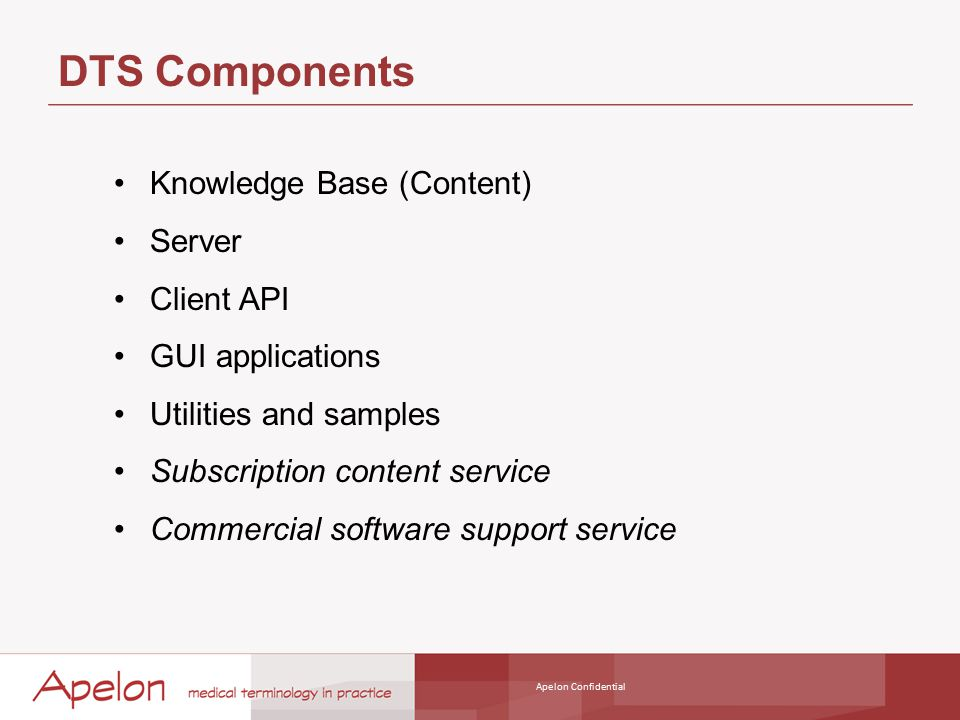 Apelon Confidential DTS Components Knowledge Base (Content) Server Client API GUI applications Utilities and samples Subscription content service Commercial software support service