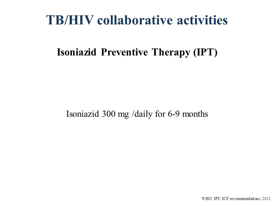 TB/HIV collaborative activities Isoniazid Preventive Therapy (IPT) Isoniazid 300 mg /daily for 6-9 months WHO.