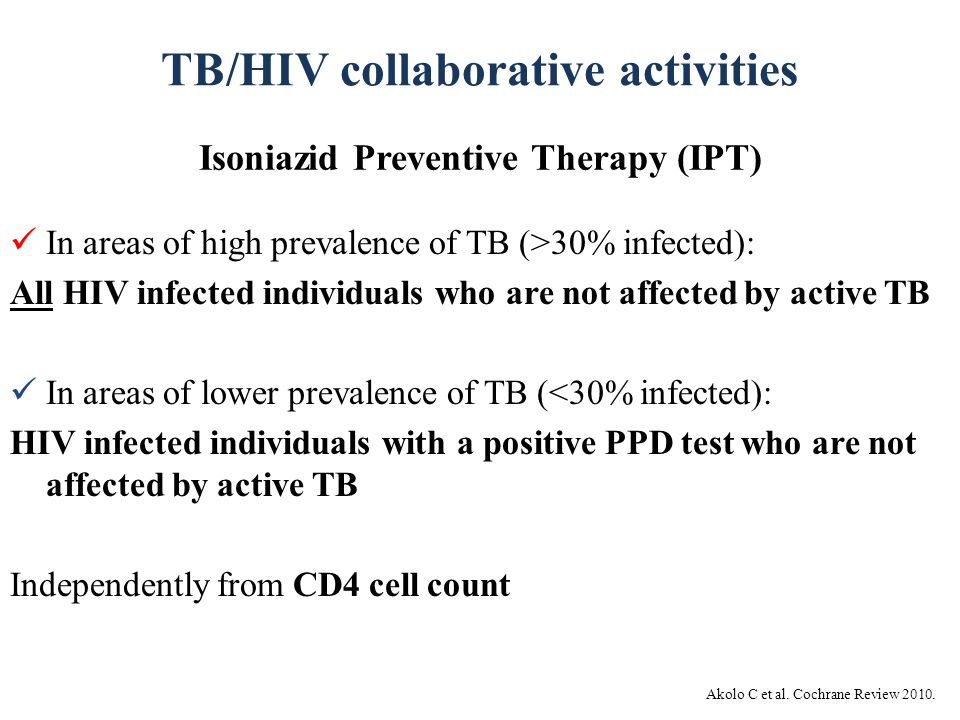TB/HIV collaborative activities Isoniazid Preventive Therapy (IPT) Akolo C et al. Cochrane Review 2010. In areas of high prevalence of TB (>30% infect