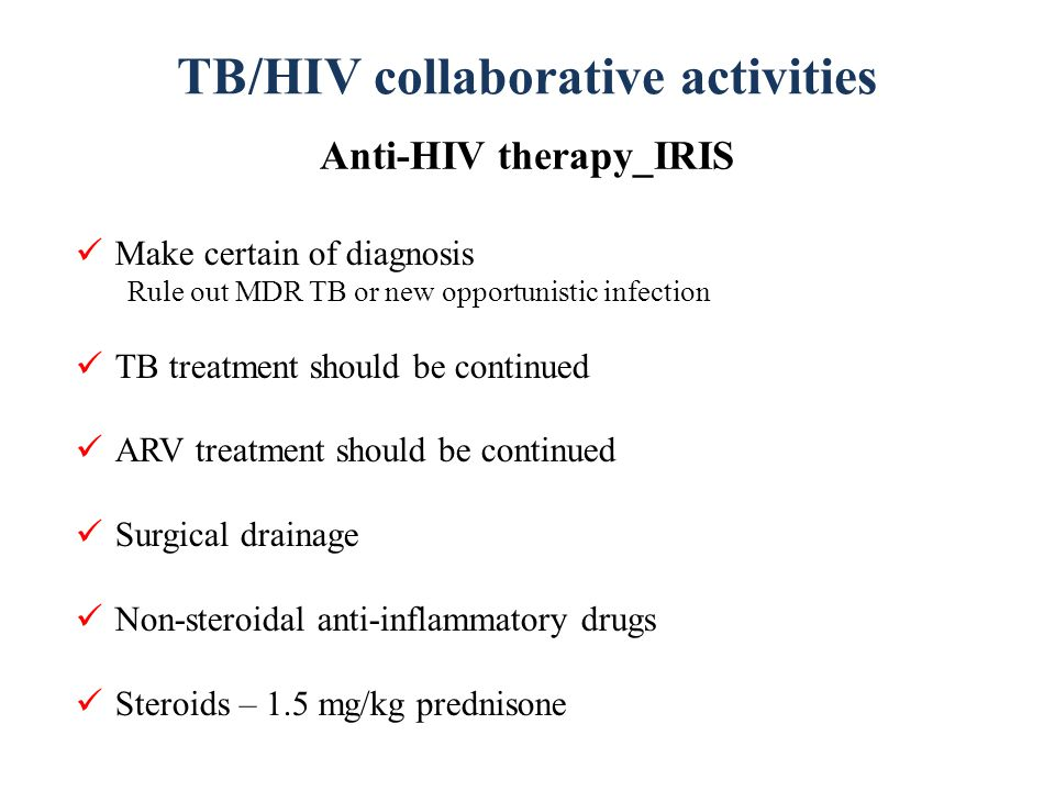 TB/HIV collaborative activities Anti-HIV therapy_IRIS Make certain of diagnosis Rule out MDR TB or new opportunistic infection TB treatment should be continued ARV treatment should be continued Surgical drainage Non-steroidal anti-inflammatory drugs Steroids – 1.5 mg/kg prednisone