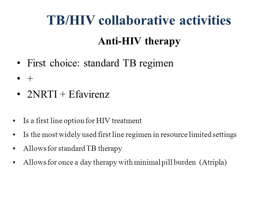 TB/HIV collaborative activities Anti-HIV therapy First choice: standard TB regimen + 2NRTI + Efavirenz Is a first line option for HIV treatment Is the most widely used first line regimen in resource limited settings Allows for standard TB therapy Allows for once a day therapy with minimal pill burden (Atripla)