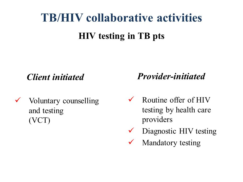 TB/HIV collaborative activities HIV testing in TB pts Client initiated Voluntary counselling and testing (VCT) Provider-initiated Routine offer of HIV testing by health care providers Diagnostic HIV testing Mandatory testing