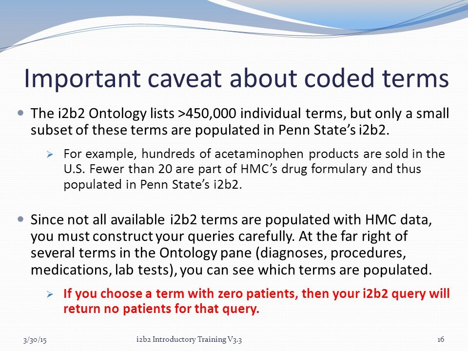 Important caveat about coded terms The i2b2 Ontology lists >450,000 individual terms, but only a small subset of these terms are populated in Penn State's i2b2.