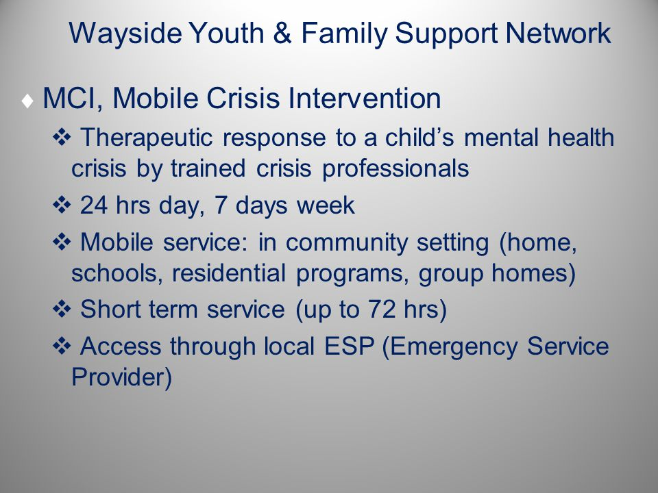 Wayside Youth & Family Support Network  MCI, Mobile Crisis Intervention  Therapeutic response to a child's mental health crisis by trained crisis professionals  24 hrs day, 7 days week  Mobile service: in community setting (home, schools, residential programs, group homes)  Short term service (up to 72 hrs)  Access through local ESP (Emergency Service Provider)