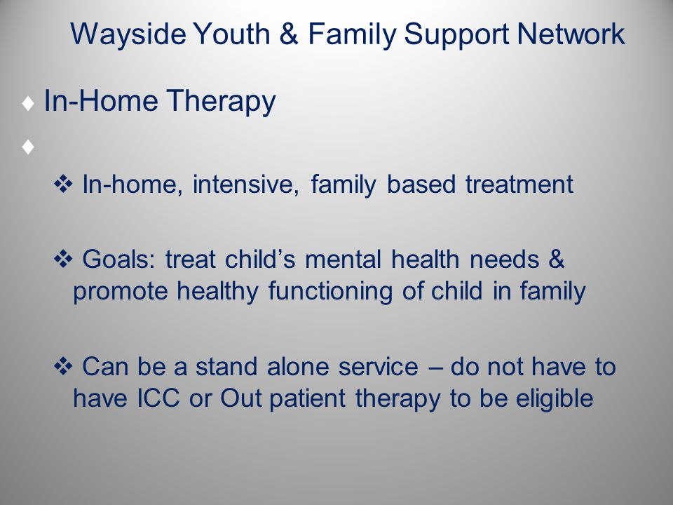 Wayside Youth & Family Support Network  In-Home Therapy   In-home, intensive, family based treatment  Goals: treat child's mental health needs & promote healthy functioning of child in family  Can be a stand alone service – do not have to have ICC or Out patient therapy to be eligible