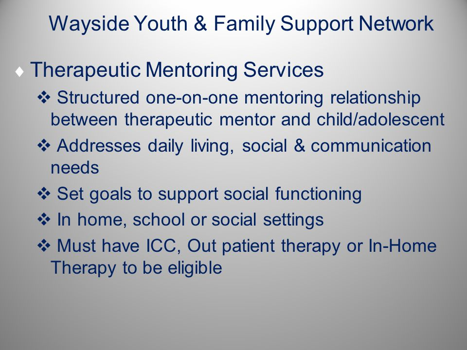 Wayside Youth & Family Support Network  Therapeutic Mentoring Services  Structured one-on-one mentoring relationship between therapeutic mentor and child/adolescent  Addresses daily living, social & communication needs  Set goals to support social functioning  In home, school or social settings  Must have ICC, Out patient therapy or In-Home Therapy to be eligible