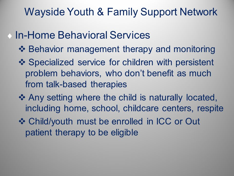 Wayside Youth & Family Support Network  In-Home Behavioral Services  Behavior management therapy and monitoring  Specialized service for children with persistent problem behaviors, who don't benefit as much from talk-based therapies  Any setting where the child is naturally located, including home, school, childcare centers, respite  Child/youth must be enrolled in ICC or Out patient therapy to be eligible