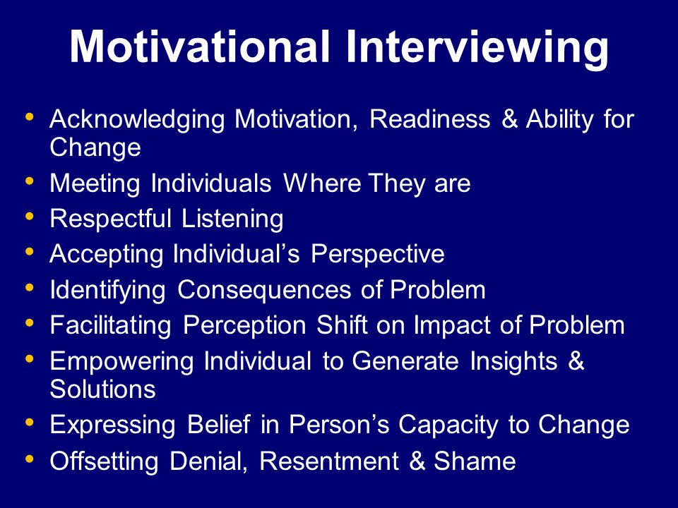 Motivational Interviewing Acknowledging Motivation, Readiness & Ability for Change Meeting Individuals Where They are Respectful Listening Accepting I