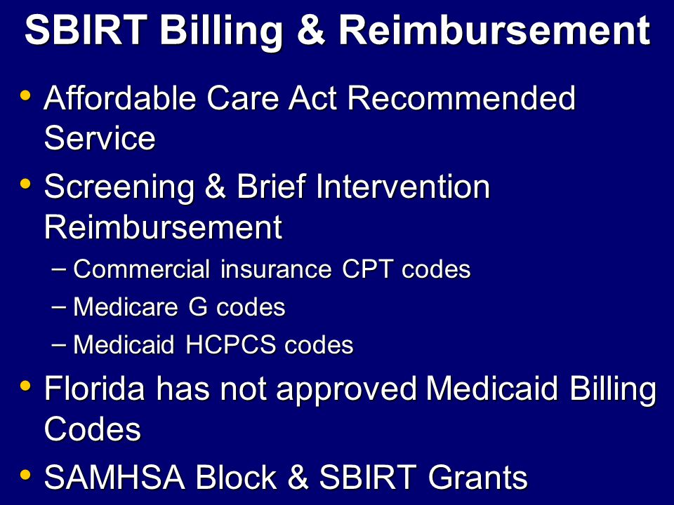 SBIRT Billing & Reimbursement Affordable Care Act Recommended Service Affordable Care Act Recommended Service Screening & Brief Intervention Reimburse