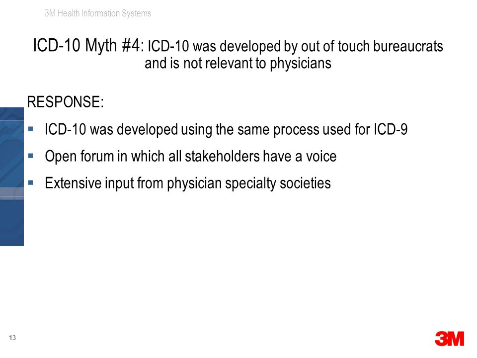 3M Health Information Systems 13 RESPONSE:  ICD-10 was developed using the same process used for ICD-9  Open forum in which all stakeholders have a voice  Extensive input from physician specialty societies ICD-10 Myth #4: ICD-10 was developed by out of touch bureaucrats and is not relevant to physicians
