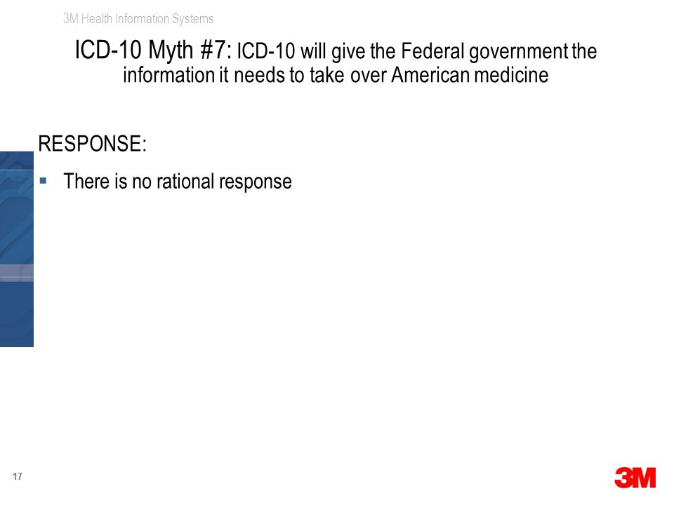3M Health Information Systems 17 RESPONSE:  There is no rational response ICD-10 Myth #7: ICD-10 will give the Federal government the information it needs to take over American medicine