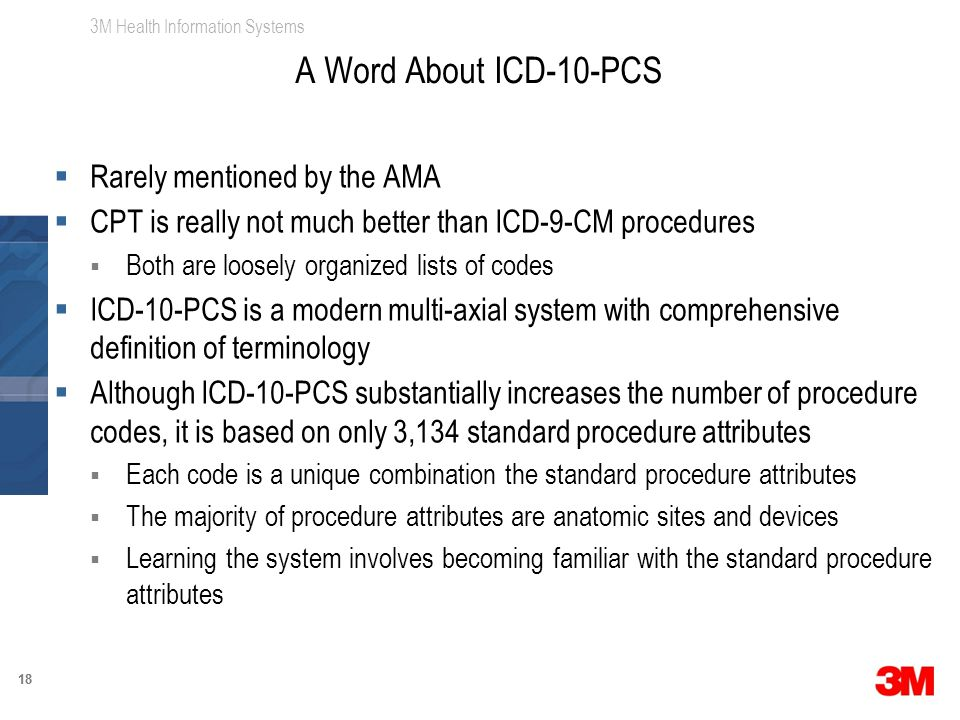 3M Health Information Systems 18  Rarely mentioned by the AMA  CPT is really not much better than ICD-9-CM procedures  Both are loosely organized lists of codes  ICD-10-PCS is a modern multi-axial system with comprehensive definition of terminology  Although ICD-10-PCS substantially increases the number of procedure codes, it is based on only 3,134 standard procedure attributes  Each code is a unique combination the standard procedure attributes  The majority of procedure attributes are anatomic sites and devices  Learning the system involves becoming familiar with the standard procedure attributes A Word About ICD-10-PCS