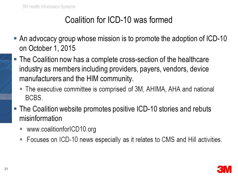 3M Health Information Systems 21  An advocacy group whose mission is to promote the adoption of ICD-10 on October 1, 2015  The Coalition now has a complete cross-section of the healthcare industry as members including providers, payers, vendors, device manufacturers and the HIM community.