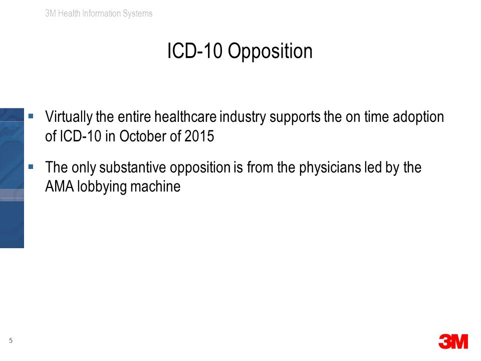 3M Health Information Systems 55  Virtually the entire healthcare industry supports the on time adoption of ICD-10 in October of 2015  The only substantive opposition is from the physicians led by the AMA lobbying machine ICD-10 Opposition