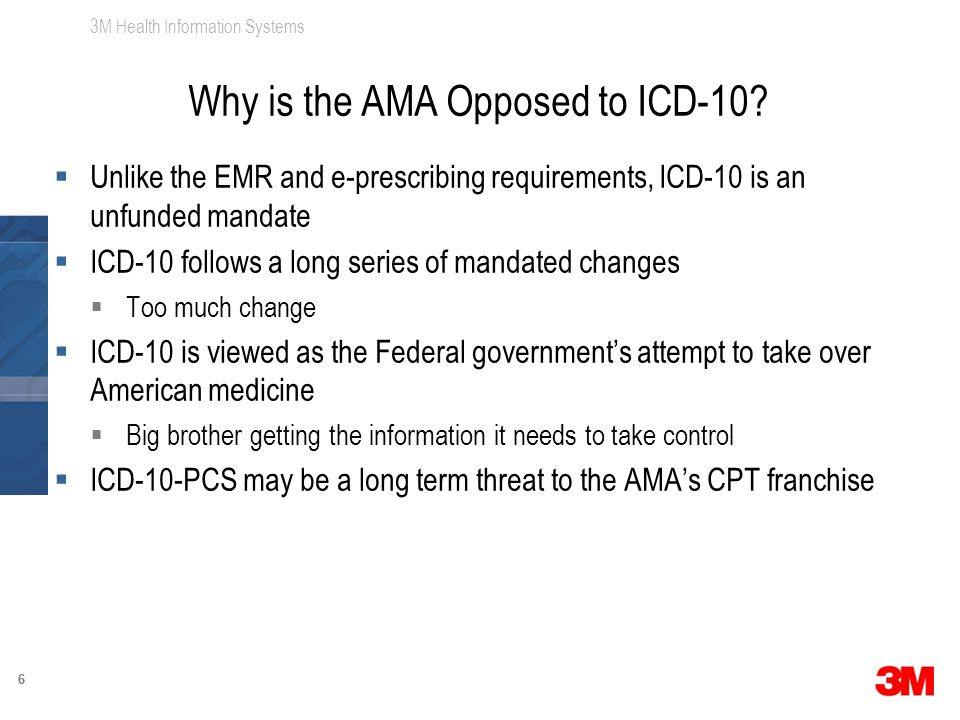 3M Health Information Systems 66  Unlike the EMR and e-prescribing requirements, ICD-10 is an unfunded mandate  ICD-10 follows a long series of mandated changes  Too much change  ICD-10 is viewed as the Federal government's attempt to take over American medicine  Big brother getting the information it needs to take control  ICD-10-PCS may be a long term threat to the AMA's CPT franchise Why is the AMA Opposed to ICD-10?