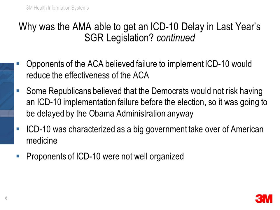 3M Health Information Systems 88  Opponents of the ACA believed failure to implement ICD-10 would reduce the effectiveness of the ACA  Some Republicans believed that the Democrats would not risk having an ICD-10 implementation failure before the election, so it was going to be delayed by the Obama Administration anyway  ICD-10 was characterized as a big government take over of American medicine  Proponents of ICD-10 were not well organized Why was the AMA able to get an ICD-10 Delay in Last Year's SGR Legislation.