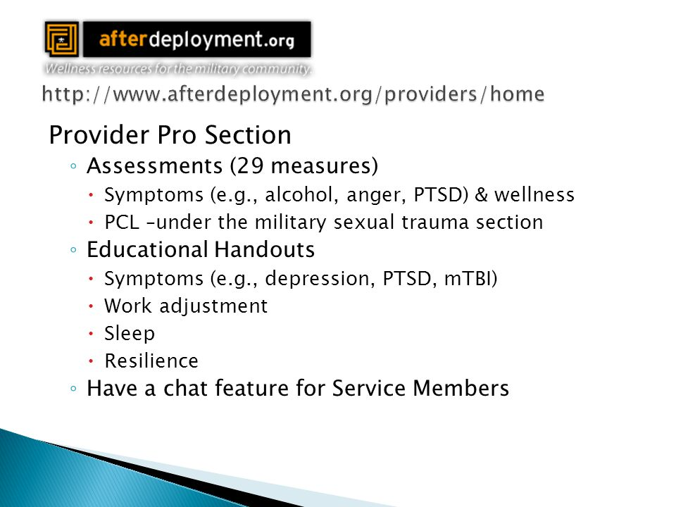 Provider Pro Section ◦ Assessments (29 measures)  Symptoms (e.g., alcohol, anger, PTSD) & wellness  PCL –under the military sexual trauma section ◦ Educational Handouts  Symptoms (e.g., depression, PTSD, mTBI)  Work adjustment  Sleep  Resilience ◦ Have a chat feature for Service Members