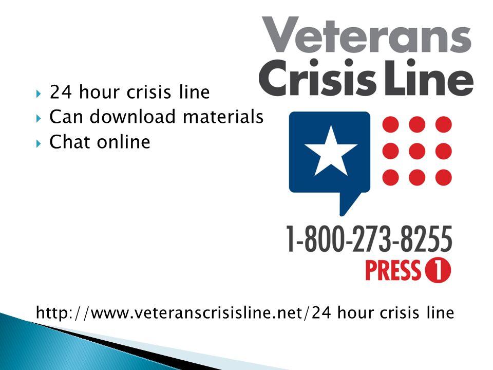  24 hour crisis line  Can download materials  Chat online http://www.veteranscrisisline.net/24 hour crisis line