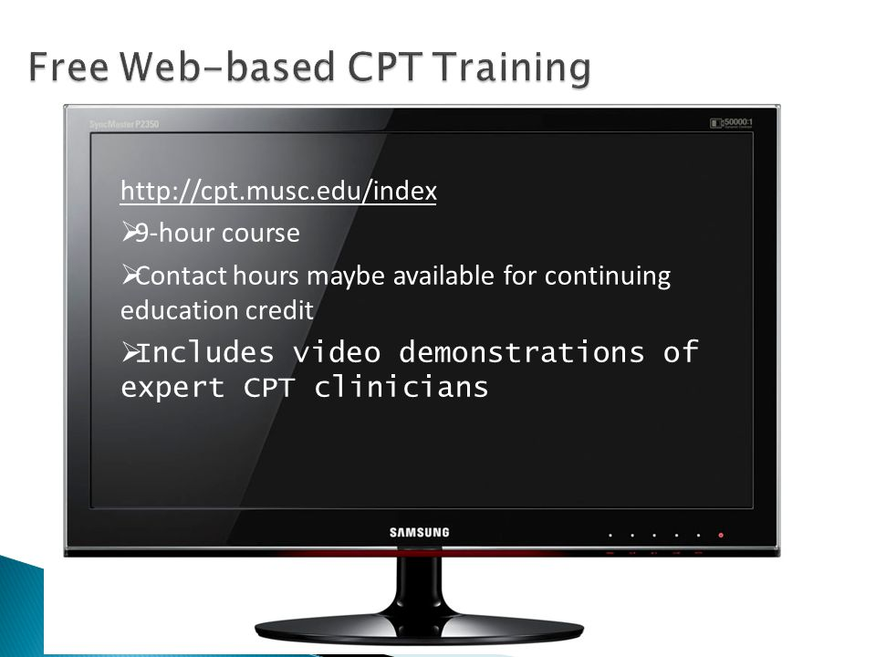 http://cpt.musc.edu/index  9-hour course  Contact hours maybe available for continuing education credit  Includes video demonstrations of expert CPT clinicians