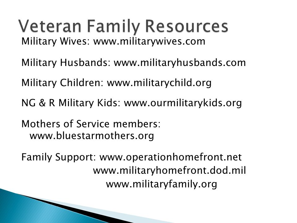 Military Wives: www.militarywives.com Military Husbands: www.militaryhusbands.com Military Children: www.militarychild.org NG & R Military Kids: www.ourmilitarykids.org Mothers of Service members: www.bluestarmothers.org Family Support: www.operationhomefront.net www.militaryhomefront.dod.mil www.militaryfamily.org