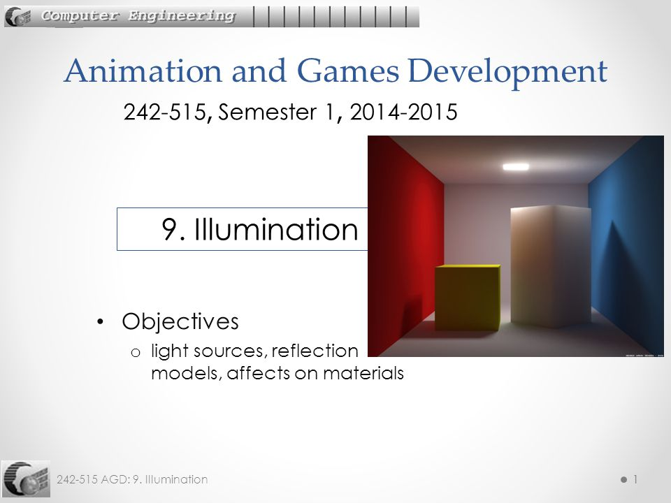 242-515 AGD: 9. Illumination11 Objectives o light sources, reflection models, affects on materials Animation and Games Development 242-515, Semester 1