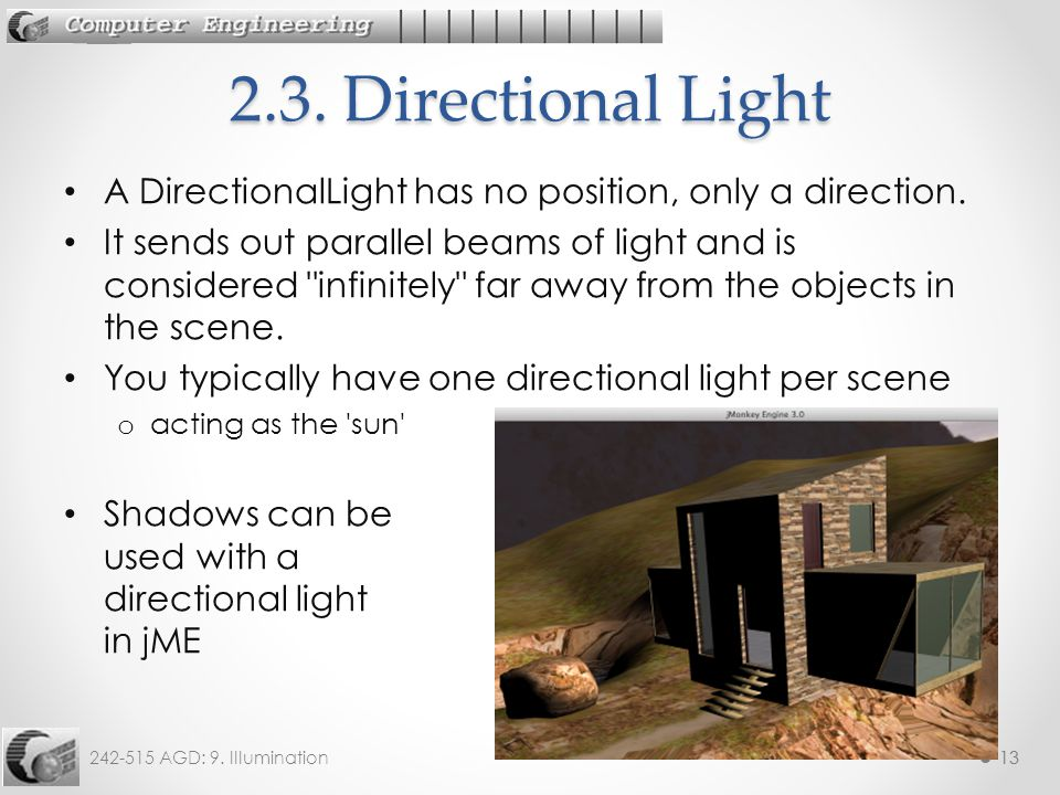 242-515 AGD: 9. Illumination13 A DirectionalLight has no position, only a direction. It sends out parallel beams of light and is considered