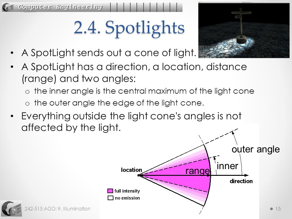 242-515 AGD: 9. Illumination15 A SpotLight sends out a cone of light. A SpotLight has a direction, a location, distance (range) and two angles: o the