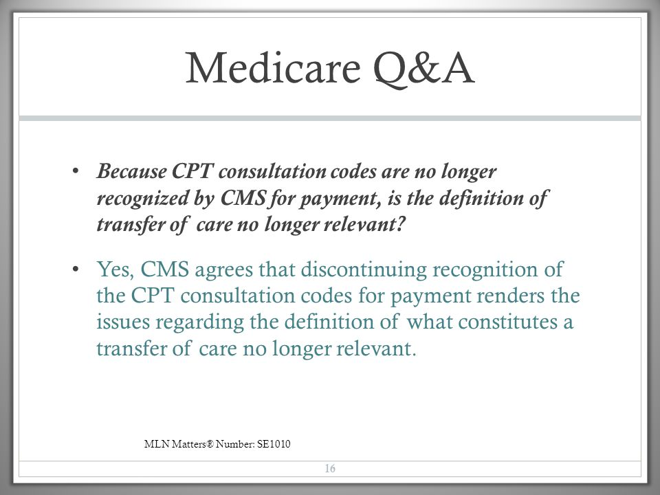 Medicare Q&A Because CPT consultation codes are no longer recognized by CMS for payment, is the definition of transfer of care no longer relevant? Yes