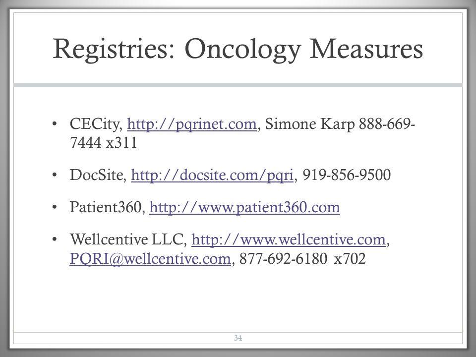 Registries: Oncology Measures CECity, http://pqrinet.com, Simone Karp 888-669- 7444 x311http://pqrinet.com DocSite, http://docsite.com/pqri, 919-856-9500http://docsite.com/pqri Patient360, http://www.patient360.comhttp://www.patient360.com Wellcentive LLC, http://www.wellcentive.com, PQRI@wellcentive.com, 877-692-6180 x702http://www.wellcentive.com PQRI@wellcentive.com 34