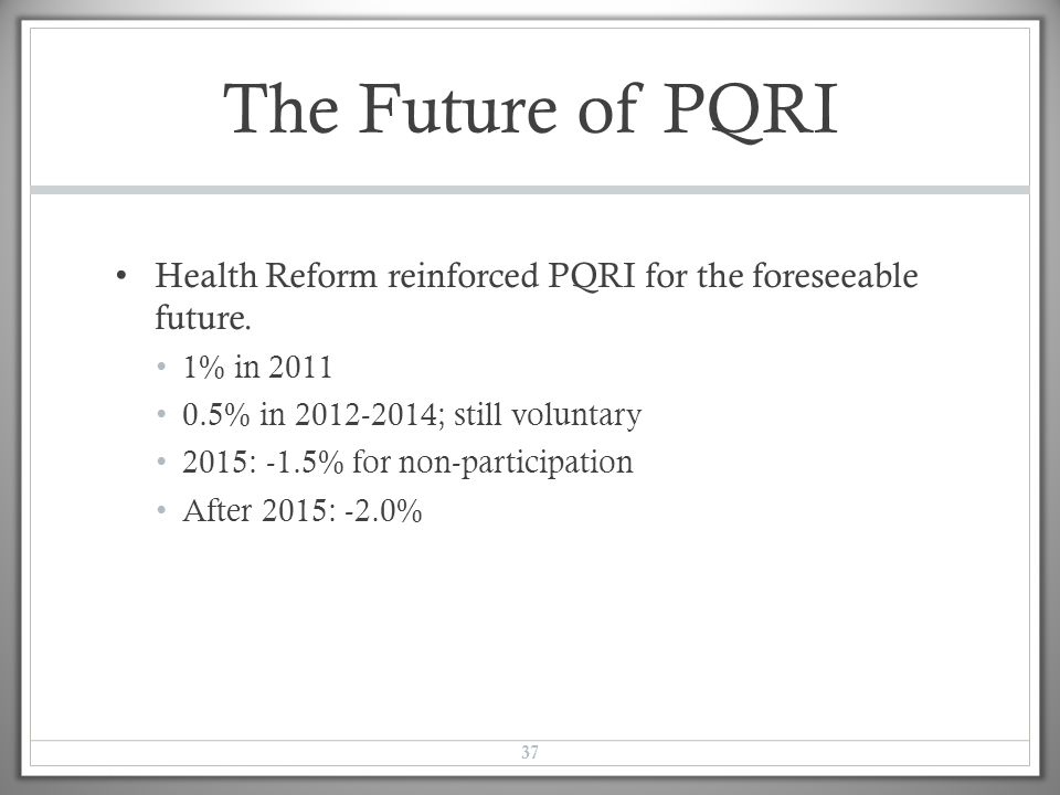 The Future of PQRI Health Reform reinforced PQRI for the foreseeable future. 1% in 2011 0.5% in 2012-2014; still voluntary 2015: -1.5% for non-partici