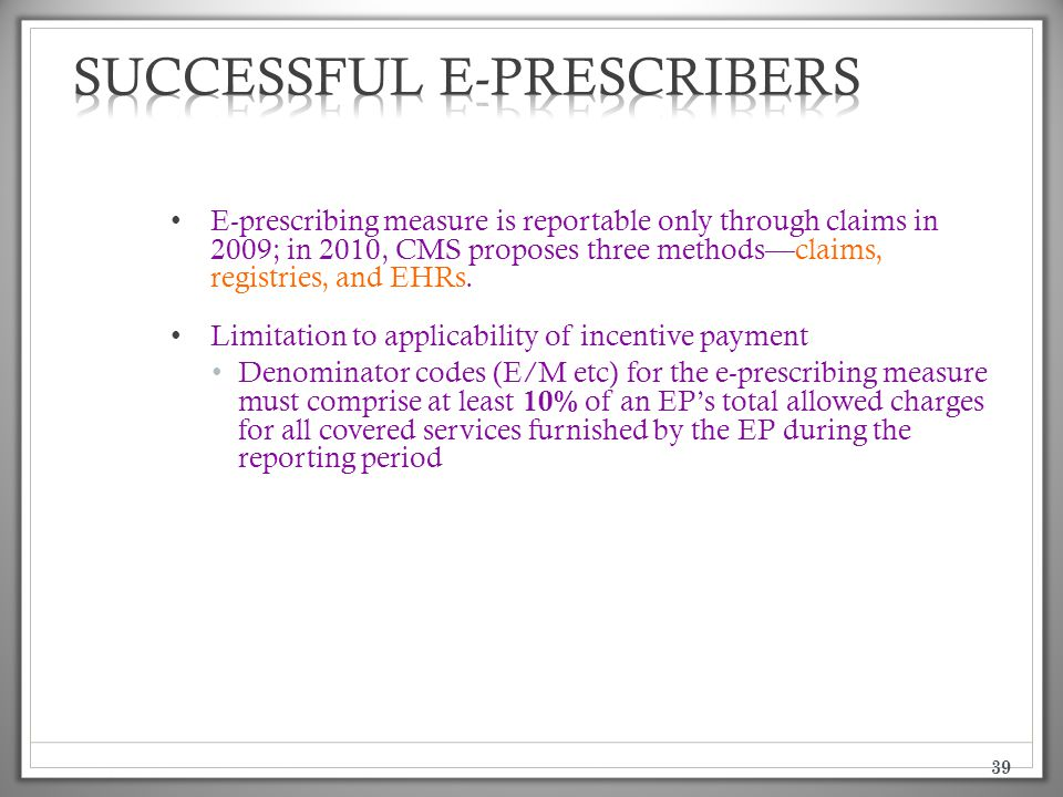 39 E-prescribing measure is reportable only through claims in 2009; in 2010, CMS proposes three methods—claims, registries, and EHRs. Limitation to ap