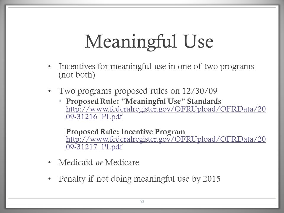 Meaningful Use Incentives for meaningful use in one of two programs (not both) Two programs proposed rules on 12/30/09 Proposed Rule: