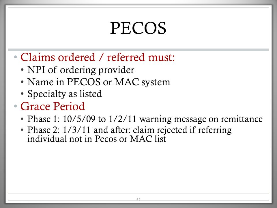 57 PECOS Claims ordered / referred must: NPI of ordering provider Name in PECOS or MAC system Specialty as listed Grace Period Phase 1: 10/5/09 to 1/2