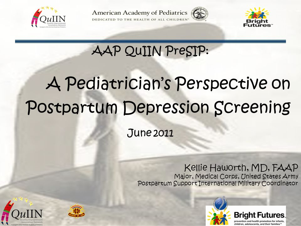 A Pediatrician's Perspective on Postpartum Depression Screening Kellie Haworth, MD, FAAP Major, Medical Corps, United States Army Postpartum Support I